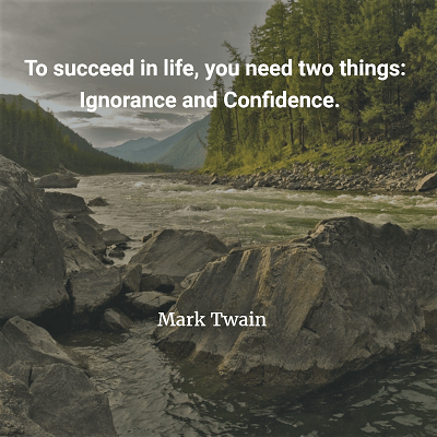 Mark Twain To succeed in life, you need two things Ignorance and Confidence