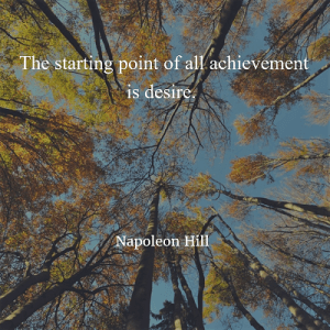 Napoleon Hill The starting point of all achievement is desire