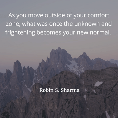Robin S. Sharma As you move outside of your comfort zone, what was once the unknown and frightening becomes your new normal