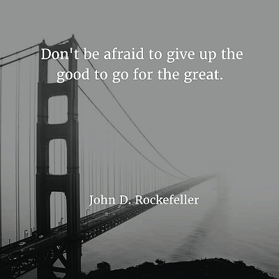 John D. Rockefeller Don't be afraid to give up the good to go for the great