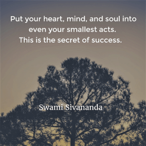 Swami Sivananda Put your heart, mind, and soul into even your smallest acts. This is the secret of success