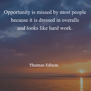 Thomas Edison Opportunity is missed by most people because it is dressed in overalls and looks like hard work