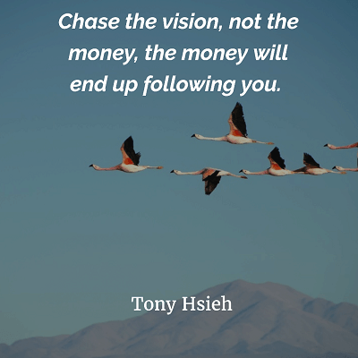 Chase the vision, not the money Tony Hsieh
