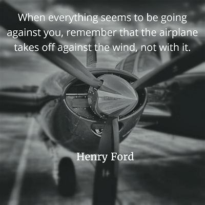 When everything seems to be going against you, remember that the airplane takes off against the wind, not with it Henry Ford